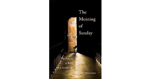 Meaning of Sunday : The Practice of Belief in a Secular Age (Hardcover) (Joel Thiessen) - image 1 of 1