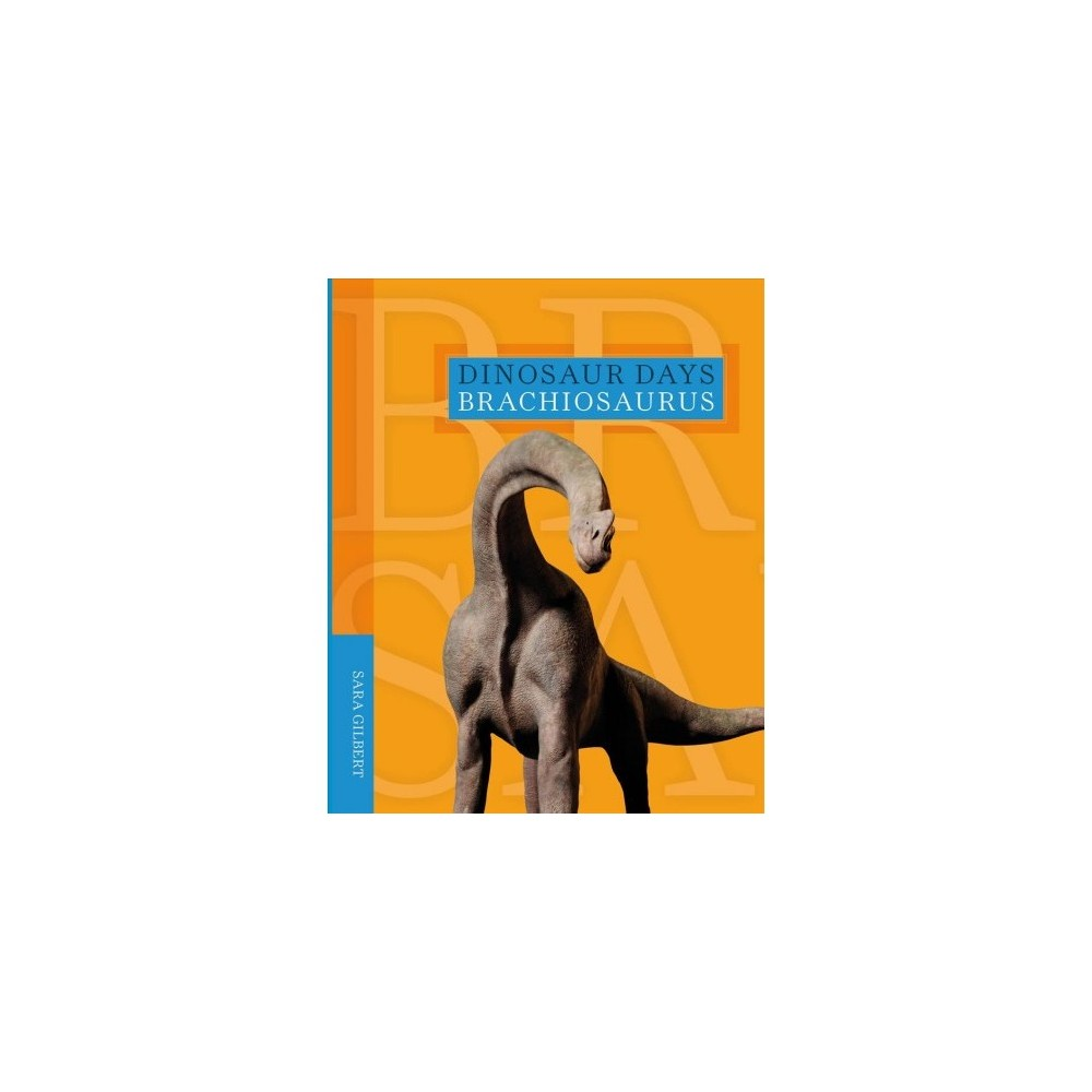 Brachiosaurus - (Dinosaur Days) by Sara Gilbert (Paperback)