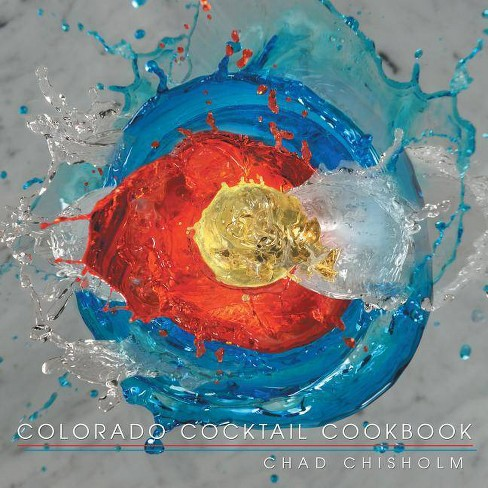 Colorado Cocktail Cookbook - by  Chad Chisholm (Paperback) - image 1 of 1
