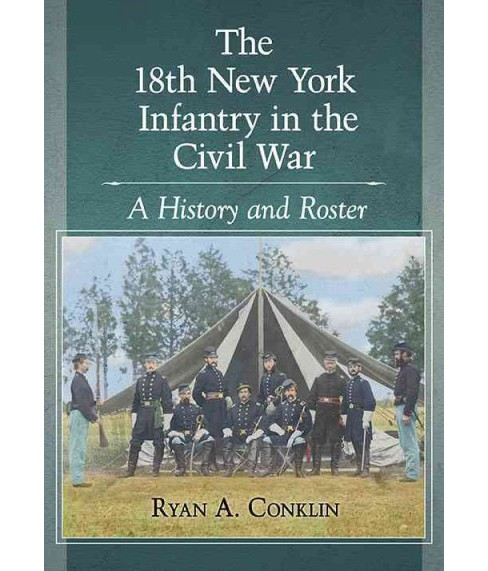 18th New York Infantry in the Civil War : A History and Roster (Paperback) (Ryan A. Conklin) - image 1 of 1
