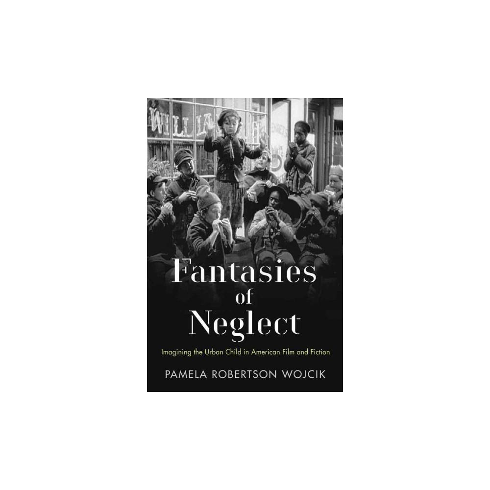 Fantasies of Neglect : Imagining the Urban Child in American Film and Fiction (Hardcover) (Pamela