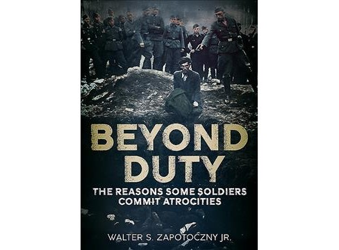 Beyond Duty : The Reasons Some Soldiers Commit Atrocities (Hardcover) (Jr. Walter S. Zapotoczny) - image 1 of 1