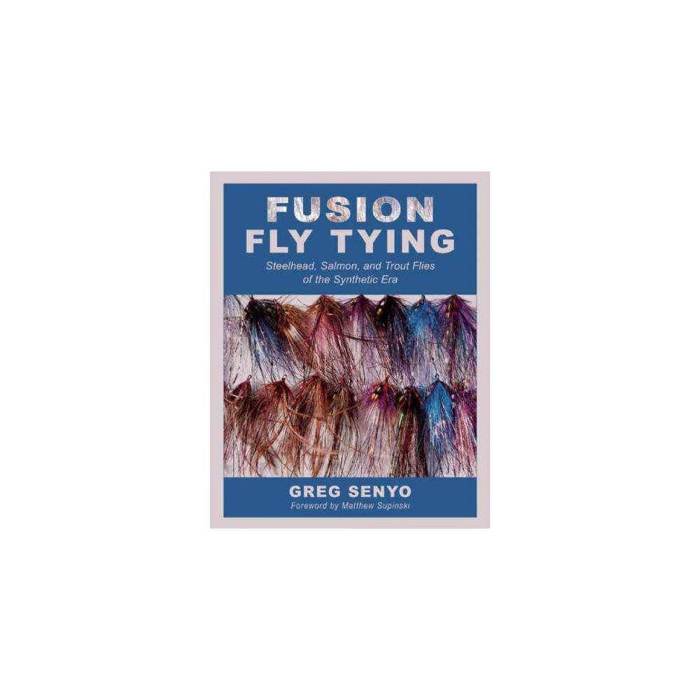 Fusion Fly Tying : Steelhead, Salmon, and Trout Flies of the Synthetic Era (Hardcover) (Greg Senyo)