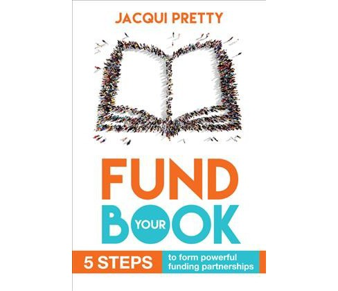 Fund Your Book : 5 Steps to Form Powerful Funding Partnerships -  by Jacqui Pretty (Paperback) - image 1 of 1