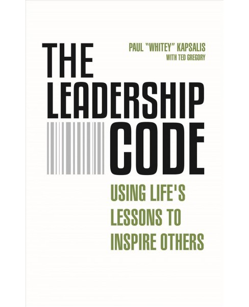 Leadership Code : Using Life's Lessons to Inspire Others -  by Paul Kapsalis & Ted Gregory (Paperback) - image 1 of 1