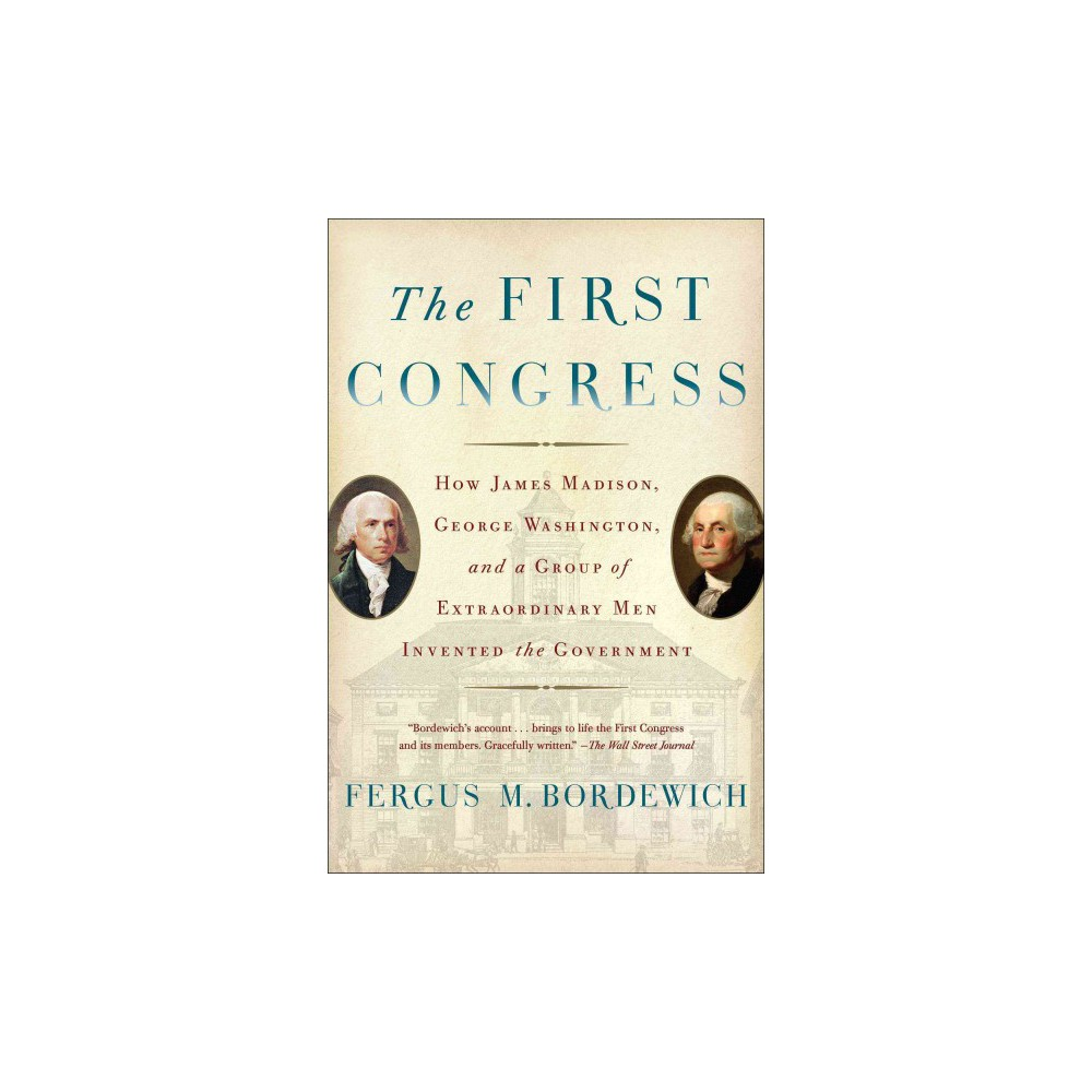 First Congress : How James Madison, George Washington, and a Group of Extraordinary Men Invented the