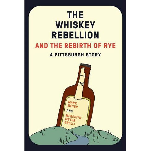 The Whiskey Rebellion and the Rebirth of Rye - by  Mark Meyer & Meredith Meyer Grelli (Paperback) - image 1 of 1