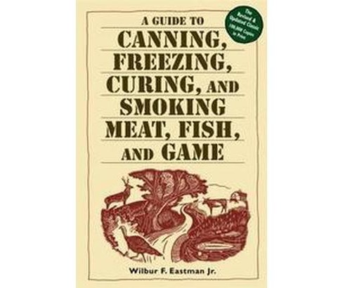 Guide to Canning, Freezing, Curing & Smoking Meat, Fish & Game (Paperback) (Wilbur F. Eastman) - image 1 of 1