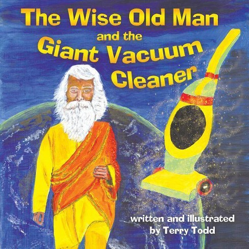 The Wise Old Man and the Giant Vacuum Cleaner - by  Terry Todd (Paperback) - image 1 of 1