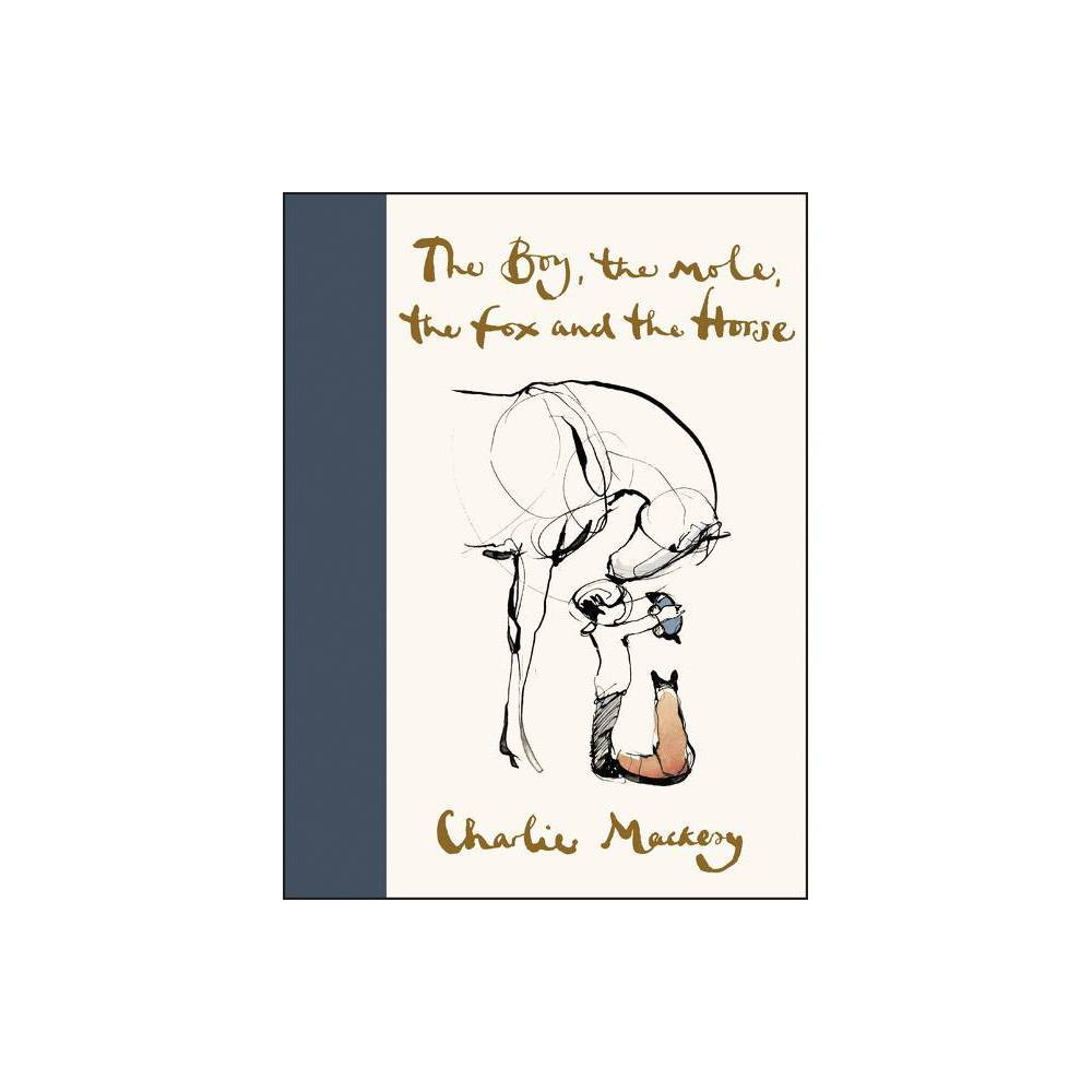 The Boy, the Mole, the Fox and the Horse - by Charlie Mackesy (Hardcover) NEW YORK TIMES BESTSELLER WALL STREET JOURNAL BESTSELLER USA TODAY BESTSELLER From the revered British illustrator, a modern fable for all ages that explores life's universal lessons, featuring 100 color and black-and-white drawings.  What do you want to be when you grow up?  asked the mole.  Kind,  said the boy. Charlie Mackesy offers inspiration and hope in uncertain times in this beautiful book based on his famous quartet of characters. The Boy, the Mole, the Fox, and the Horse explores their unlikely friendship and the poignant, universal lessons they learn together. Radiant with Mackesy's warmth and gentle wit, The Boy, the Mole, the Fox, and the Horse blends hand-written narrative with dozens of drawings, including some of his best-loved illustrations (including  Help,  which has been shared over one million times) and new, never-before-seen material. A modern classic in the vein of The Tao of Pooh, The Alchemist, and The Giving Tree, this charmingly designed keepsake will be treasured for generations to come.