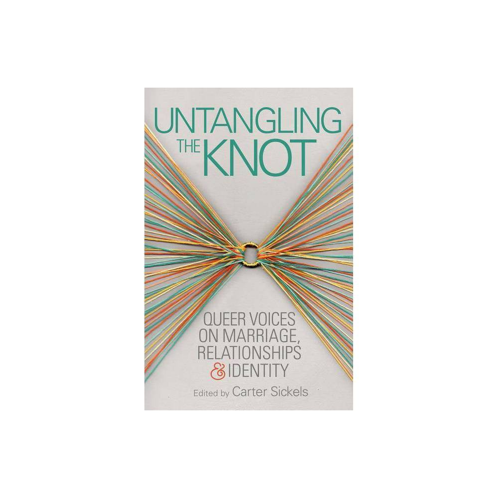 Untangling the Knot - (Openbook) (Paperback) Untangling the Knot: Queer Voices on Marriage, Relationships and Identity assembles pieces from diverse contributors, college professors and blue-collar workers, some established writers and some never before published. Edited by Carter Sickels (The Evening Hour), these extremely sharp essays offer a startling array of perspectives on the fight for same-sex marriage in the United States, rendering a deceptively simple concept--that the needs of the Lgbtq community range far beyond marriage--fully and feelingly. Published as the Supreme Court agrees to hear arguments about same-sex marriage on a nationwide level, Untangling the Knot is profoundly eye opening, even for readers well informed on the subject. Essays cover the reasons why marriage is important to some members of Lgbtq communities, addressing questions of medical decision-making, finances and insurance, child rearing, equality. Others protest what Ben Anderson-Nathe calls a  rhetoric of sameness : the argument for marriage rights based on the idea that queer families are just like straight ones. Jeanne Cordova illustrates why choosing a single issue is damning for a movement. Joseph Nicholas DeFilippis writes that the continuing assumption that marriage is the highest form of family does a disservice bigger than the queer community, affecting straight people as well. Several contributors argue against legal rights, benefits and protections being tied to marriage at all. Some suggest better uses for organizational resources: homelessness, health care, anti-discrimination, and aid to trans people, the poor and queer people of color. With Sickels's synthesizing introduction, these sympathetic, well-informed essays show that the fight for same-sex marriage is deeply complex and only one issue in the fight for inclusiveness and equality. --Julia Jenkins, Shelf Awareness--Julia Jenkins  Shelf Awareness