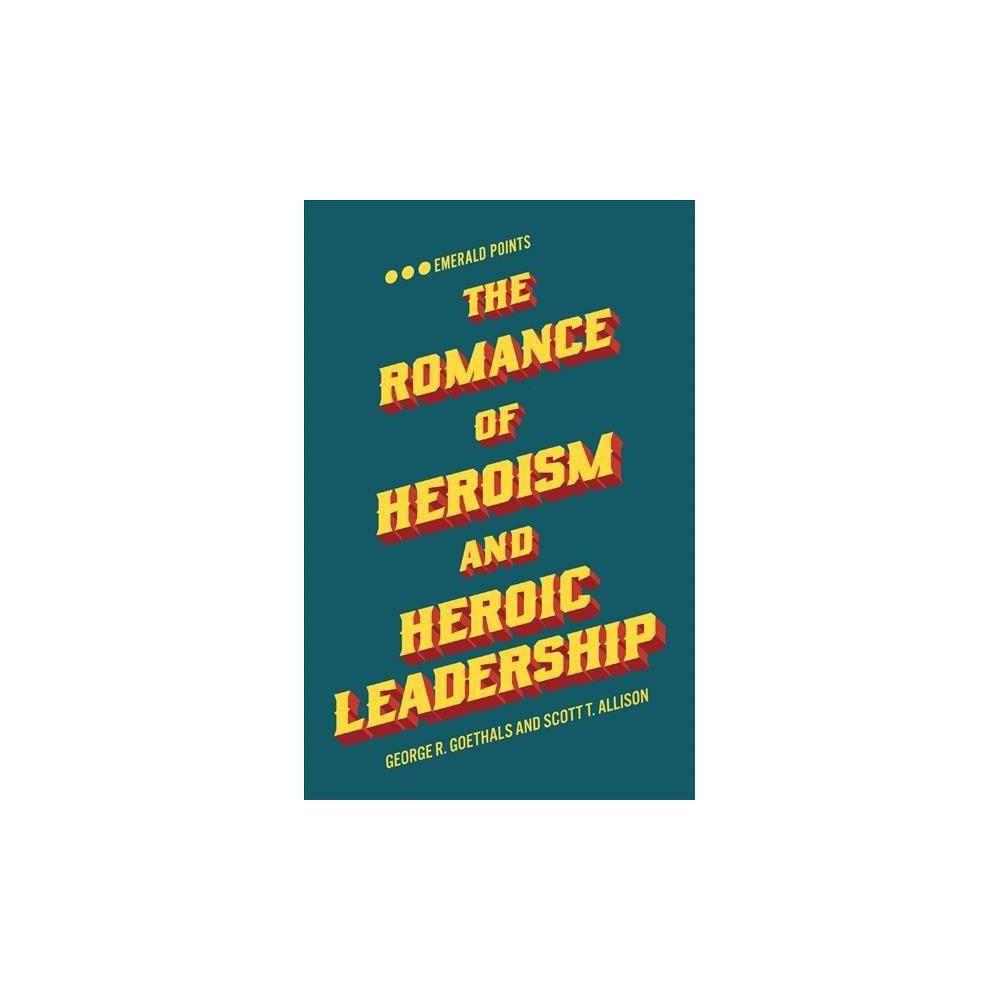 Romance of Heroism and Heroic Leadership - by George R. Goethals & Scott T. Allison (Paperback)