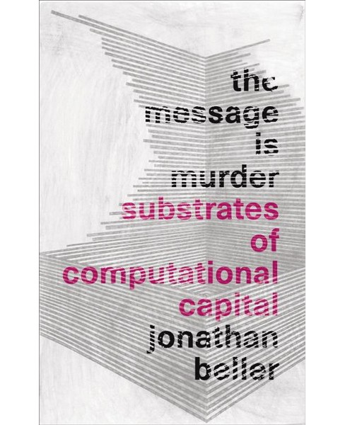 Message Is Murder : Substrates of Computational Capital -  by Jonathan Beller (Hardcover) - image 1 of 1