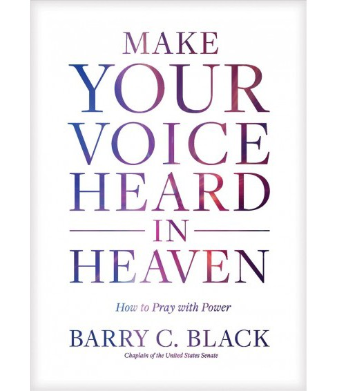 Make Your Voice Heard in Heaven : How to Pray With Power (Hardcover) (Barry C. Black) - image 1 of 1