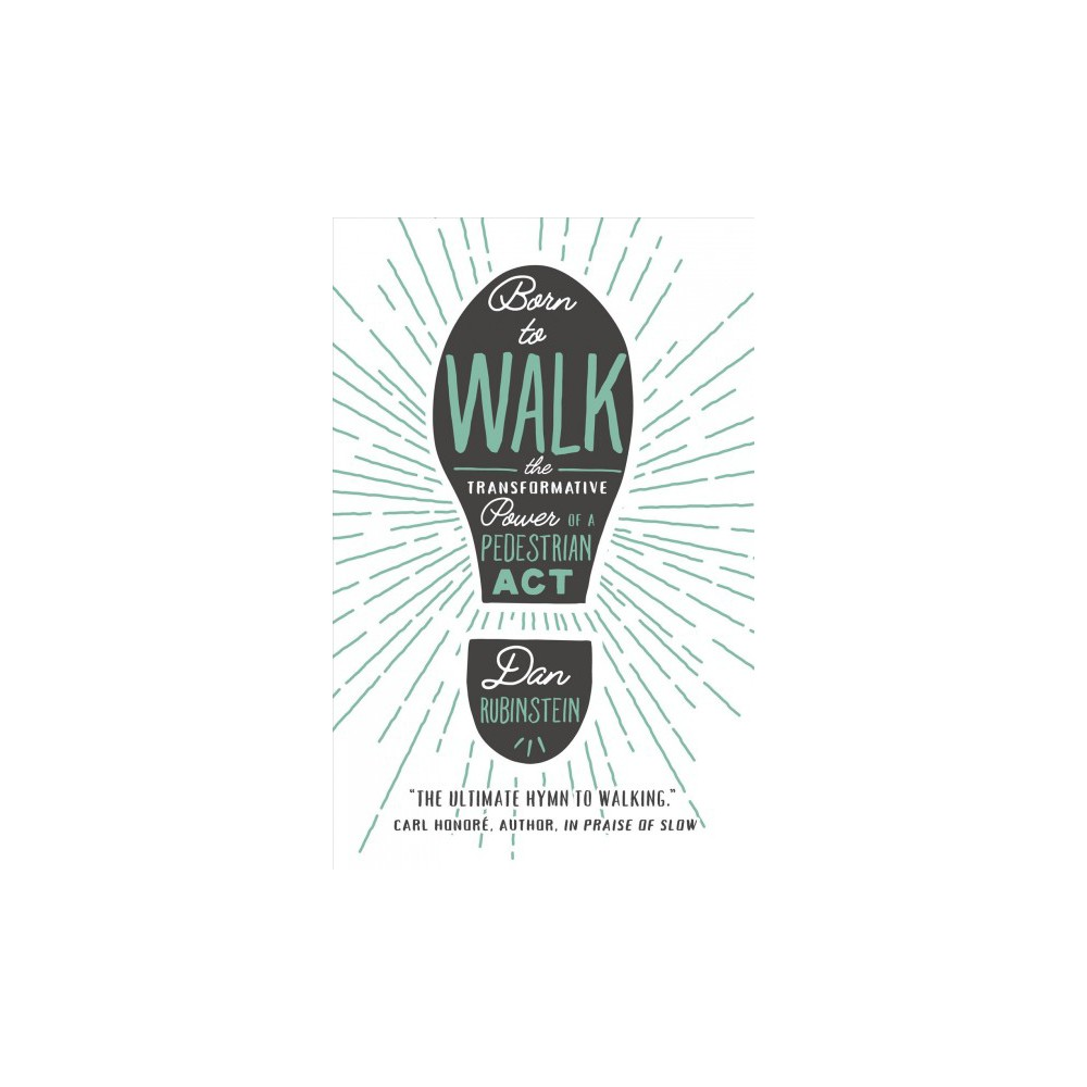 Born to Walk : The Transformative Power of a Pedestrian Act - Reprint by Dan Rubinstein (Paperback)