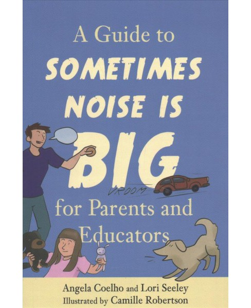 Guide to Sometimes Noise Is Big for Parents and Educators -  by Angela Coelho & Lori Seeley (Paperback) - image 1 of 1