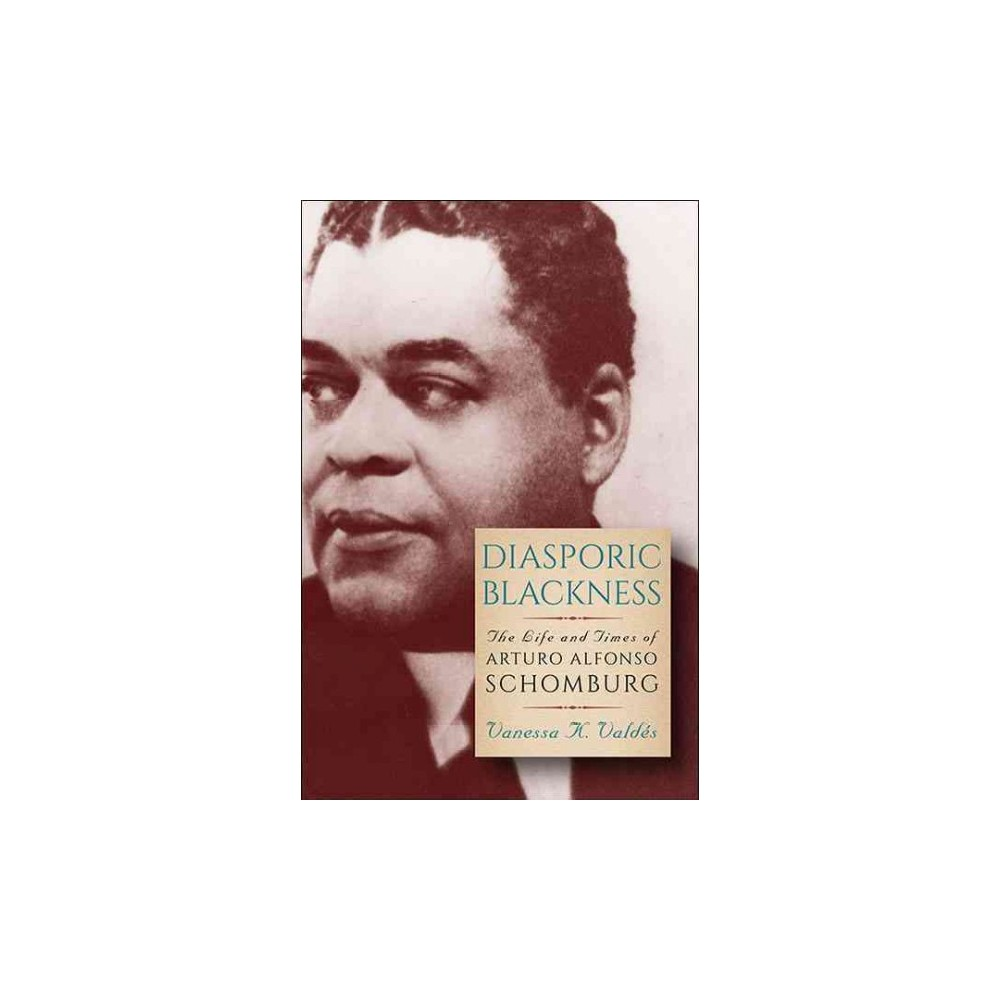Diasporic Blackness : The Life and Times of Arturo Alfonso Schomburg - (Hardcover)