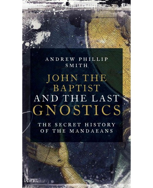 John the Baptist and the Last Gnostics : The Secret History of the Mandaeans (Paperback) (Andrew Phillip - image 1 of 1