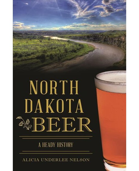 North Dakota Beer : A Heady History (Paperback) (Alicia Underlee Nelson) - image 1 of 1