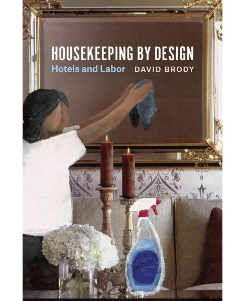 Housekeeping by Design : Hotels and Labor (Paperback) (David Brody) - image 1 of 1