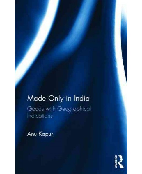 Made Only in India : Goods With Geographical Indications (Hardcover) (Anu Kapur) - image 1 of 1