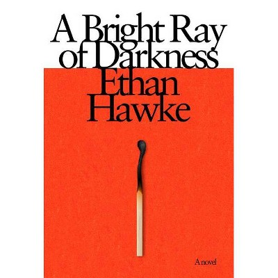 A Bright Ray of Darkness - by  Ethan Hawke (Hardcover)