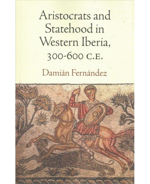 Aristocrats and Statehood in Western Iberia, 300-600 C.E. -  by Damian Fernandez (Hardcover) - image 1 of 1