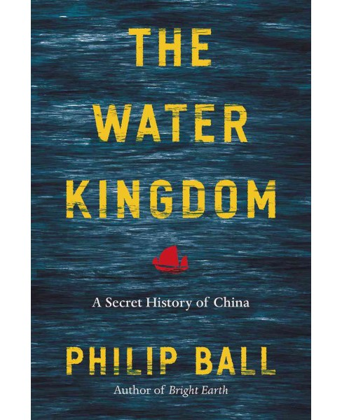 Water Kingdom : A Secret History of China (Hardcover) (Philip Ball) - image 1 of 1