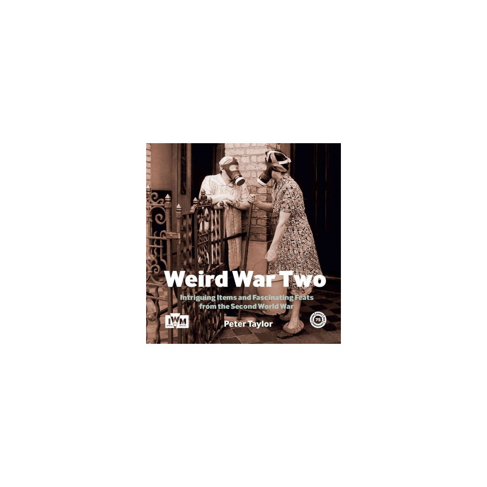 Weird War Two : Intriguing Items and Surprising Stuff From the Second World War - (Hardcover)