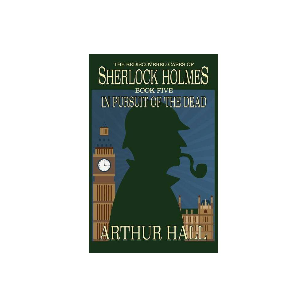 In Pursuit Of The Dead Rediscovered Cases Of Sherlock Holmes By Arthur Hall Paperback
