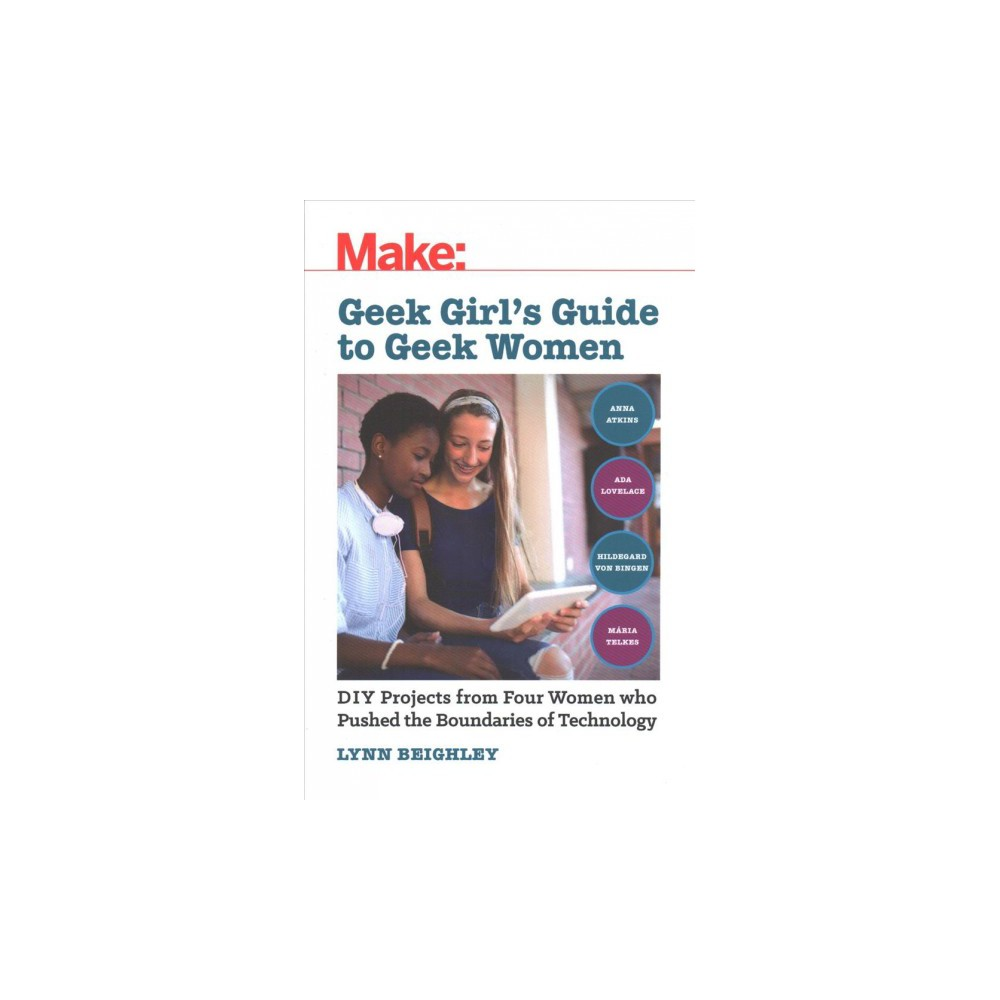 Geek Girl's Guide to Geek Women : Diy Projects from 4 Women Who Pushed the Boundaries of Technology