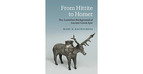 From Hittite to Homer : The Anatolian Background of Ancient Greek Epic (Hardcover) (Mary R. Bachvarova) - image 1 of 1