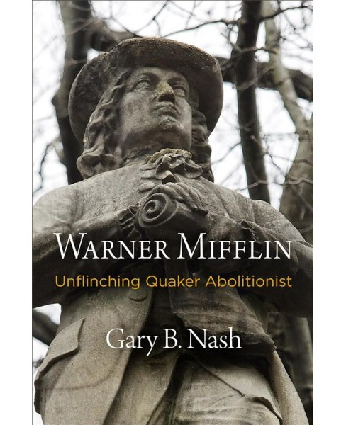 Warner Mifflin : Unflinching Quaker Abolitionist -  by Gary B. Nash (Hardcover) - image 1 of 1