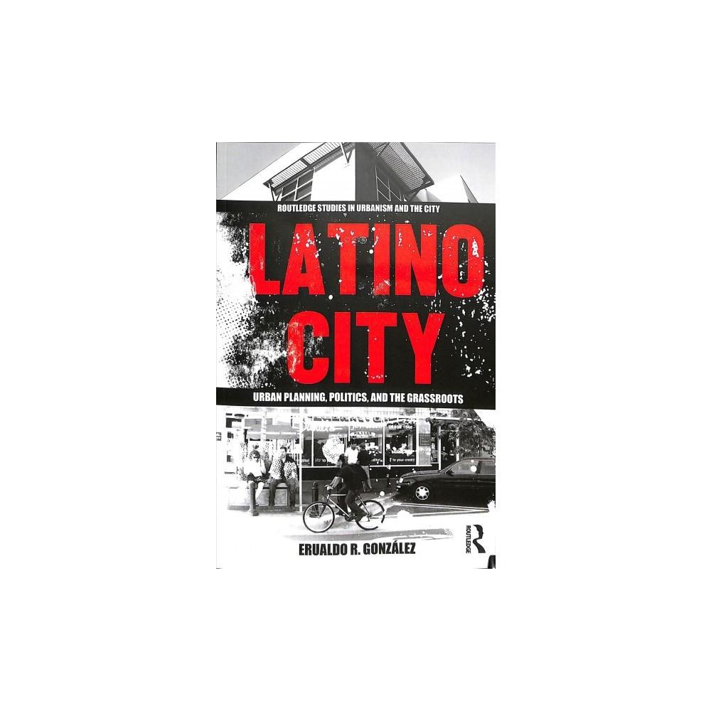 Latino City : Urban Planning, Politics, and the Grassroots - Reprint by Erualdo R. Gonzalez (Paperback)