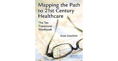 Mapping the Path to 21st Century Healthcare : The Ten Transitions (Workbook) (Paperback) (Scott Goodwin) - image 1 of 1