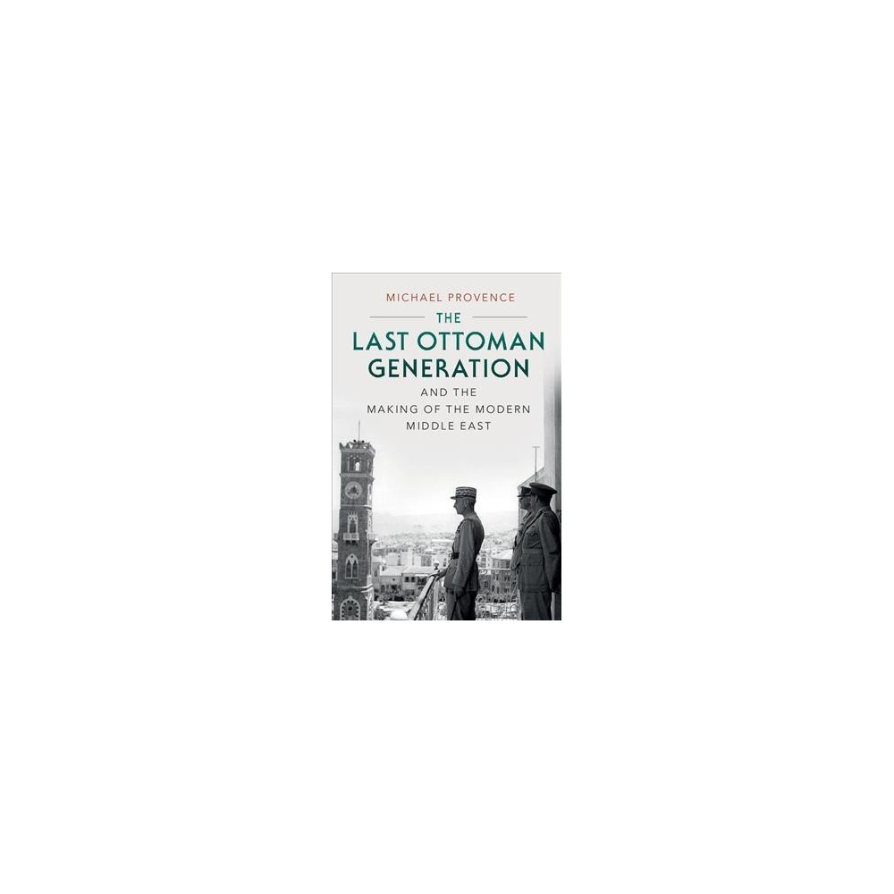 Last Ottoman Generation and the Making of the Modern Middle East - by Michael Provence (Hardcover)