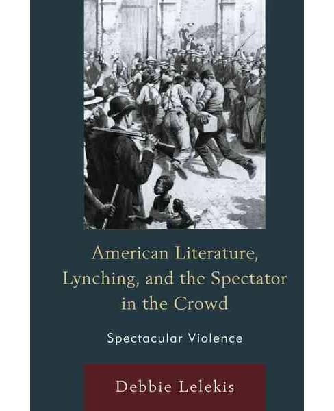 American Literature, Lynching, and the Spectator in the Crowd : Spectacular Violence (Hardcover) (Debbie - image 1 of 1