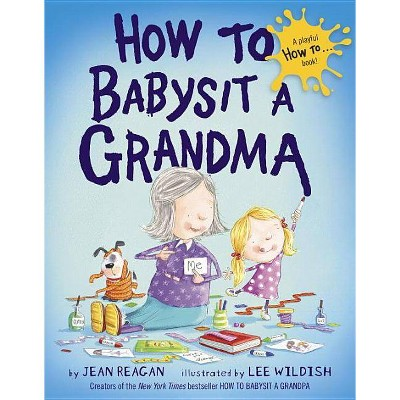 How to Babysit a Grandma - by Jean Reagan and Lee Wildish