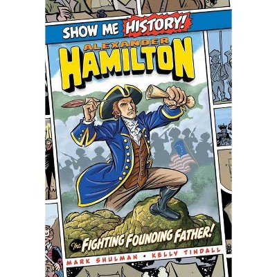 Alexander Hamilton: The Fighting Founding Father! - (Show Me History!) by  Mark Shulman (Hardcover)