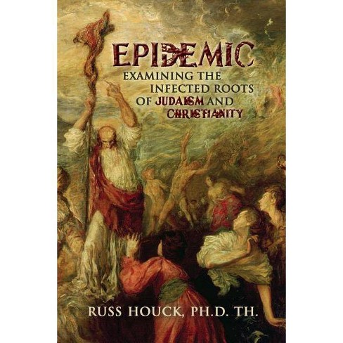 Epidemic Examining the Infected Roots of Judaism and Christianity - by  Dr Russ Houck Ph D (Paperback) - image 1 of 1