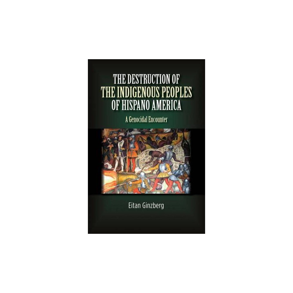 Destruction of the Indigenous Peoples of Hispano America : A Genocidal Encounter - (Paperback)
