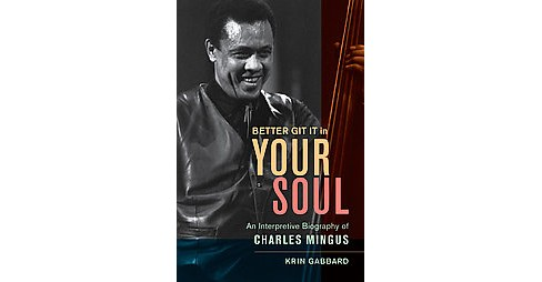 Better Git It in Your Soul : An Interpretive Biography of Charles Mingus (Hardcover) (Krin Gabbard) - image 1 of 1
