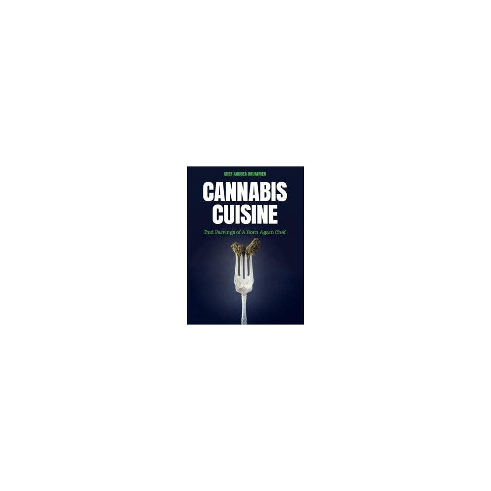 Cannabis Cuisine : Bud Pairings of a Born Again Chef - Reprint by Andrea Drummer (Paperback)