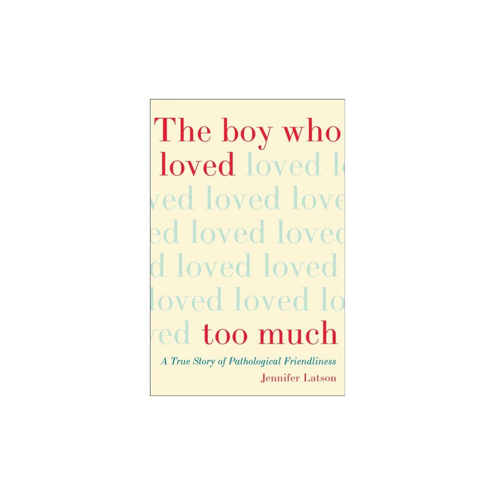 Boy Who Loved Too Much : A True Story of Pathological Friendliness - Reprint by Jennifer Latson