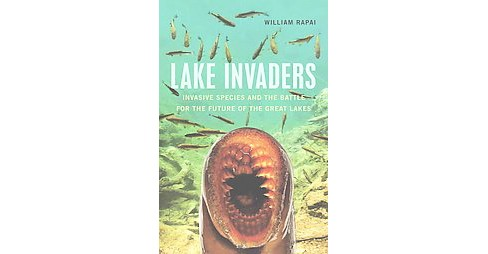 Lake Invaders : Invasive Species and the Battle for the Future of the Great Lakes (Paperback) (William - image 1 of 1