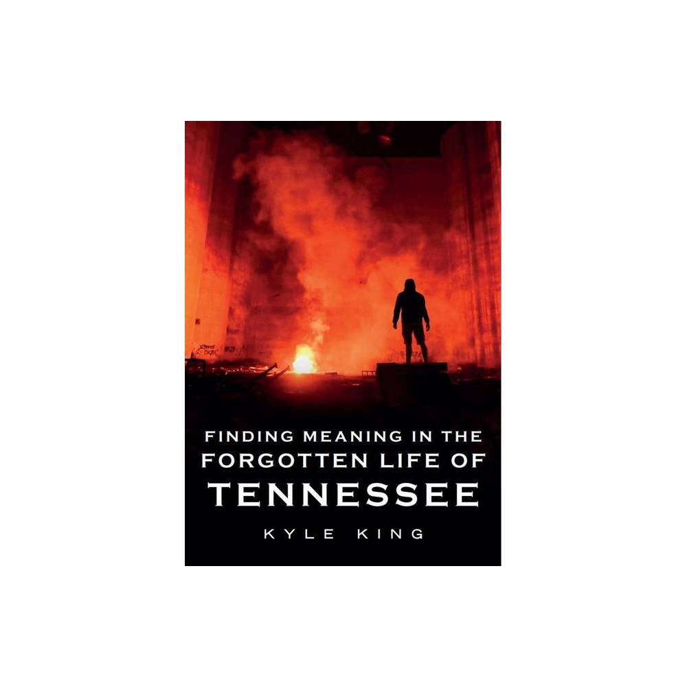Finding Meaning In The Forgotten Life Of Tennessee America Through Time By Kyle King Paperback