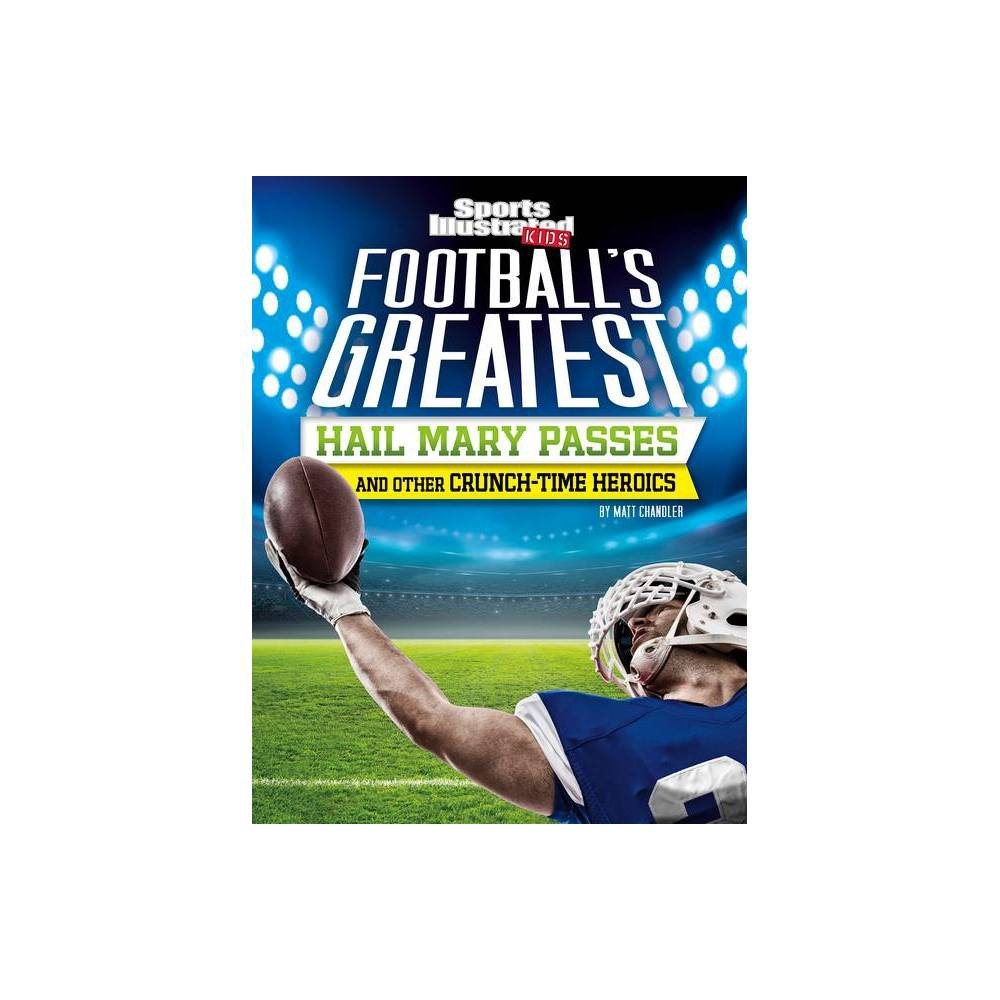 Football S Greatest Hail Mary Passes And Other Crunch Time Heroics Sports Illustrated Kids Crunch Time By Matt Chandler Paperback