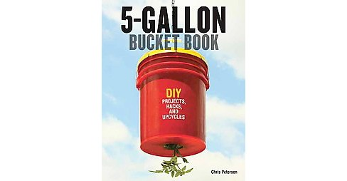 5-Gallon Bucket Book : DIY Projects, Hacks, and Upcycles (Paperback) (Chris Peterson) - image 1 of 1