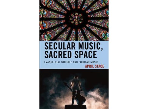 Secular Music, Sacred Space : Evangelical Worship and Popular Music -  by April Stace (Hardcover) - image 1 of 1