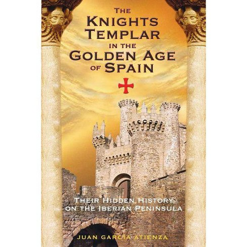The Knights Templar in the Golden Age of Spain - by Juan Garc Atienza  (Paperback)